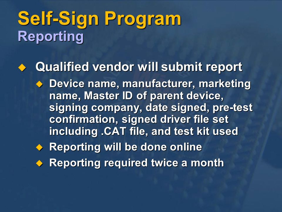 Self-Sign Program Reporting Qualified vendor will submit report Qualified vendor will submit report Device name, manufacturer, marketing name, Master ID of parent device, signing company, date signed, pre-test confirmation, signed driver file set including.CAT file, and test kit used Device name, manufacturer, marketing name, Master ID of parent device, signing company, date signed, pre-test confirmation, signed driver file set including.CAT file, and test kit used Reporting will be done online Reporting will be done online Reporting required twice a month Reporting required twice a month