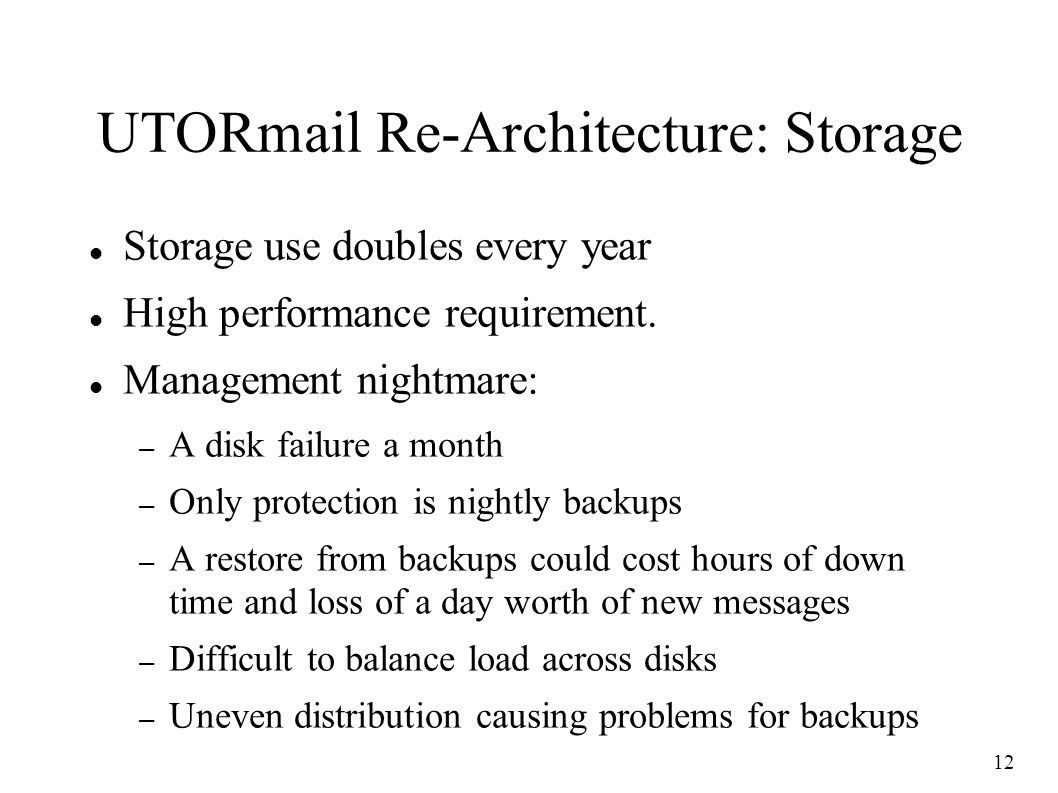 12 UTORmail Re-Architecture: Storage Storage use doubles every year High performance requirement.