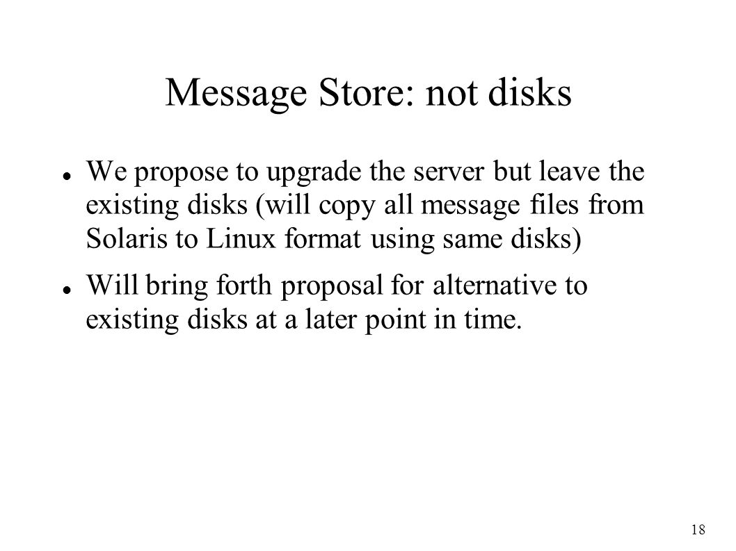 18 Message Store: not disks We propose to upgrade the server but leave the existing disks (will copy all message files from Solaris to Linux format using same disks) Will bring forth proposal for alternative to existing disks at a later point in time.