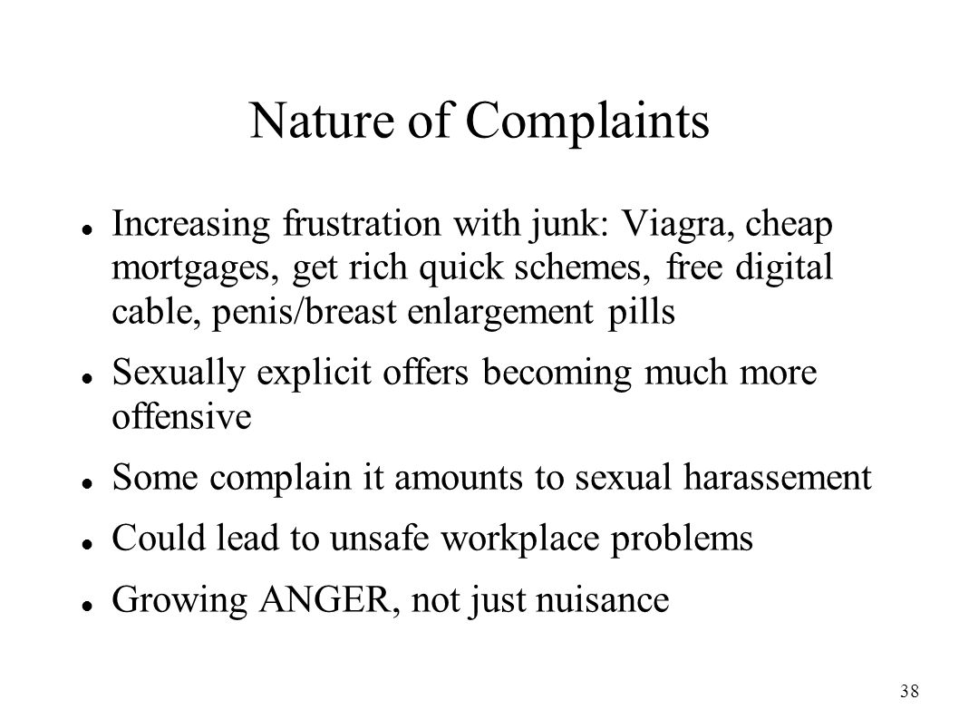 38 Nature of Complaints Increasing frustration with junk: Viagra, cheap mortgages, get rich quick schemes, free digital cable, penis/breast enlargement pills Sexually explicit offers becoming much more offensive Some complain it amounts to sexual harassement Could lead to unsafe workplace problems Growing ANGER, not just nuisance