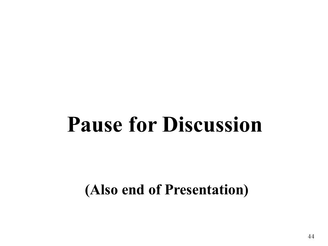 44 Pause for Discussion (Also end of Presentation)