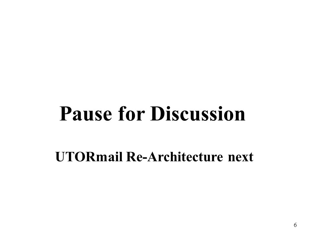 6 Pause for Discussion UTORmail Re-Architecture next