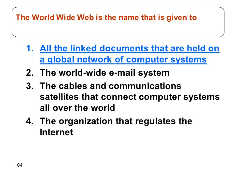 104 1.All the linked documents that are held on a global network of computer systems 2.The world-wide e-mail system 3.The cables and communications sa