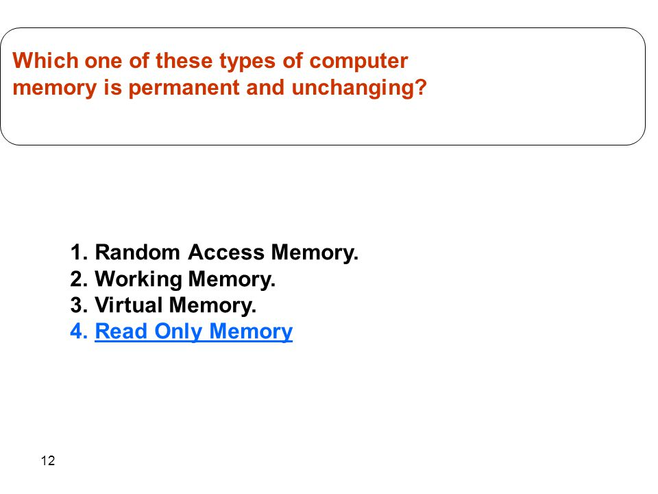 12 1.Random Access Memory. 2.Working Memory. 3.Virtual Memory. 4.Read Only Memory Which one of these types of computer memory is permanent and unchang