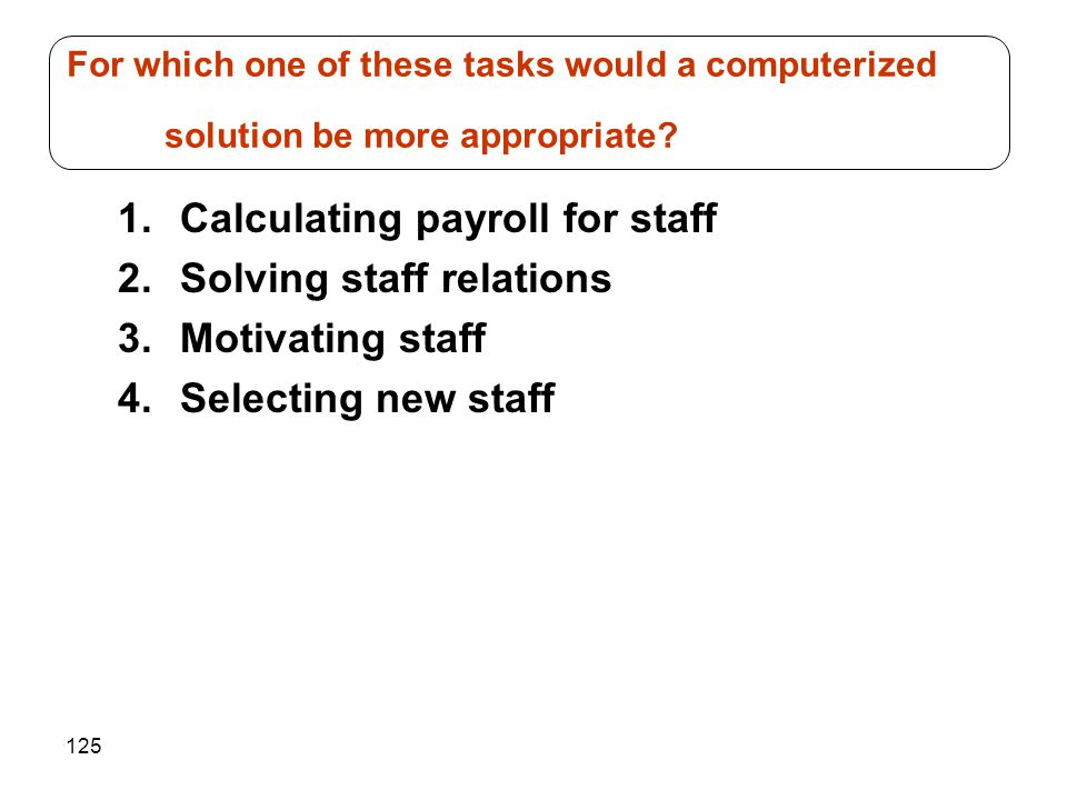 125 1.Calculating payroll for staff 2.Solving staff relations 3.Motivating staff 4.Selecting new staff For which one of these tasks would a computeriz