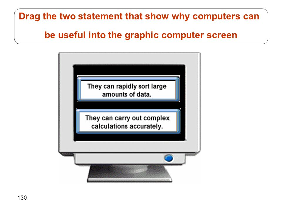 130 Drag the two statement that show why computers can be useful into the graphic computer screen