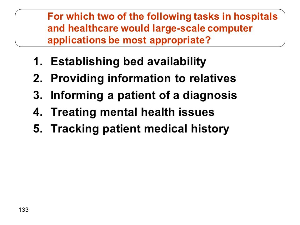 133 1.Establishing bed availability 2.Providing information to relatives 3.Informing a patient of a diagnosis 4.Treating mental health issues 5.Tracki