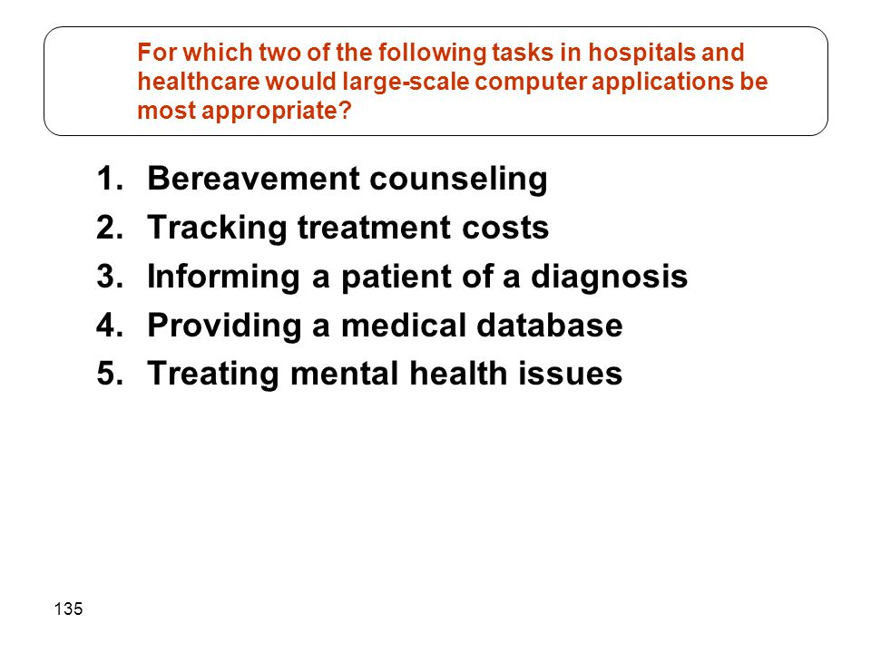 135 1.Bereavement counseling 2.Tracking treatment costs 3.Informing a patient of a diagnosis 4.Providing a medical database 5.Treating mental health i