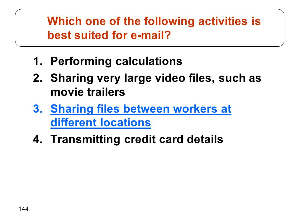 144 1.Performing calculations 2.Sharing very large video files, such as movie trailers 3.Sharing files between workers at different locations 4.Transm