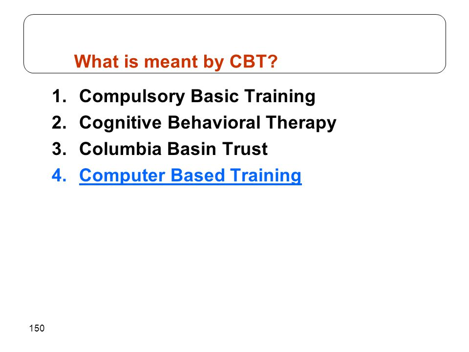 150 1.Compulsory Basic Training 2.Cognitive Behavioral Therapy 3.Columbia Basin Trust 4.Computer Based Training What is meant by CBT?