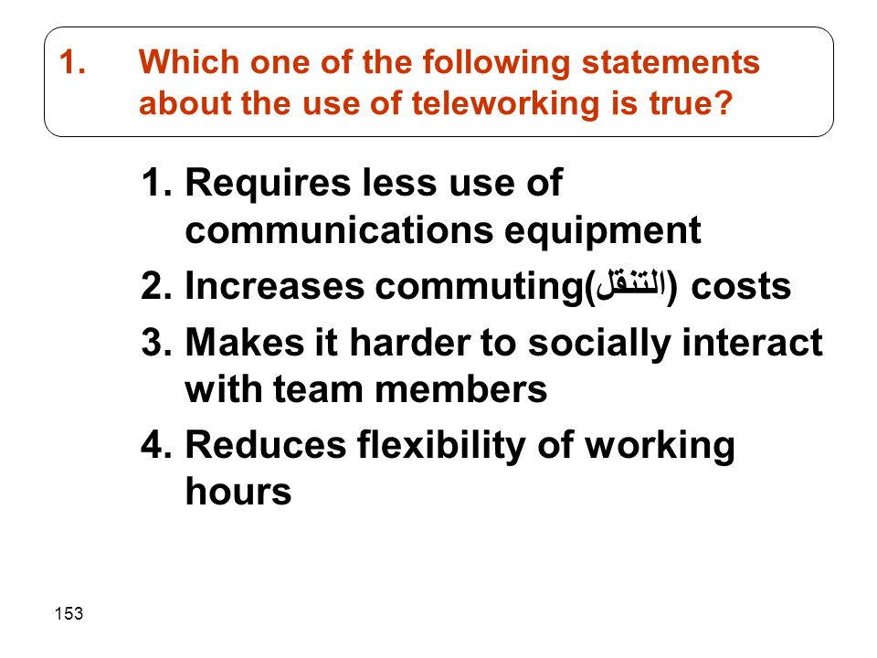 153 1.Requires less use of communications equipment 2.Increases commuting(التنقل) costs 3.Makes it harder to socially interact with team members 4.Red