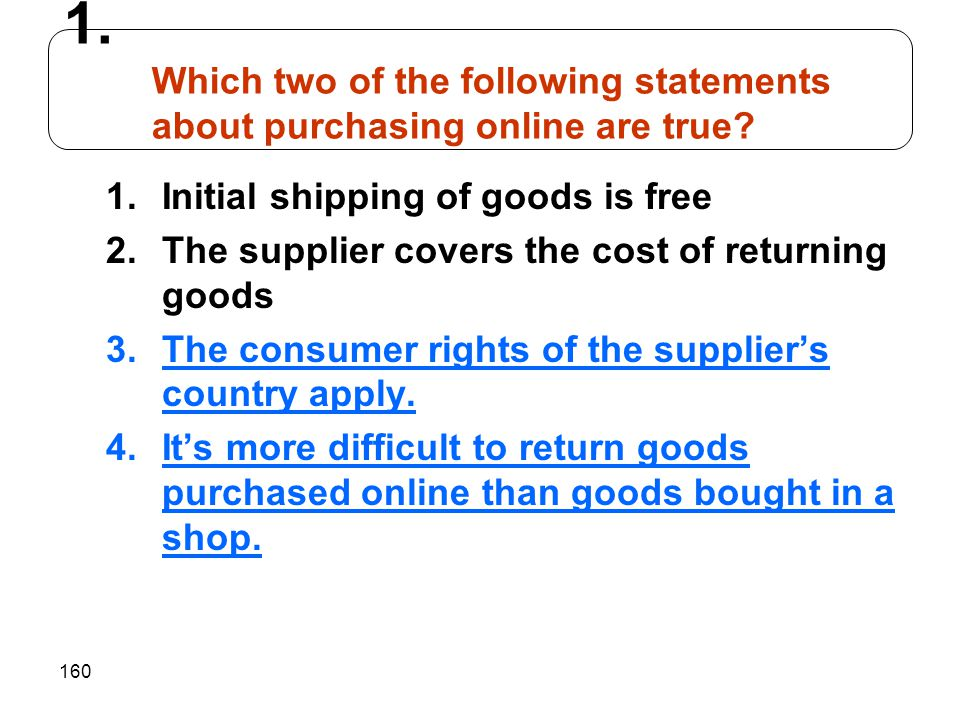 160 1.Initial shipping of goods is free 2.The supplier covers the cost of returning goods 3.The consumer rights of the suppliers country apply. 4.Its