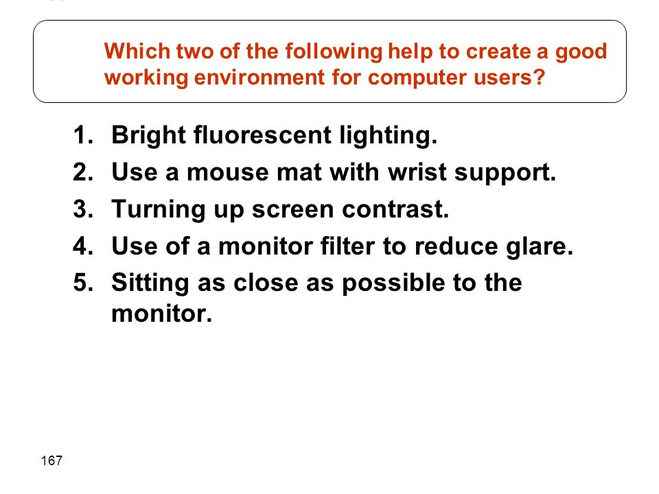167 1.Bright fluorescent lighting. 2.Use a mouse mat with wrist support. 3.Turning up screen contrast. 4.Use of a monitor filter to reduce glare. 5.Si