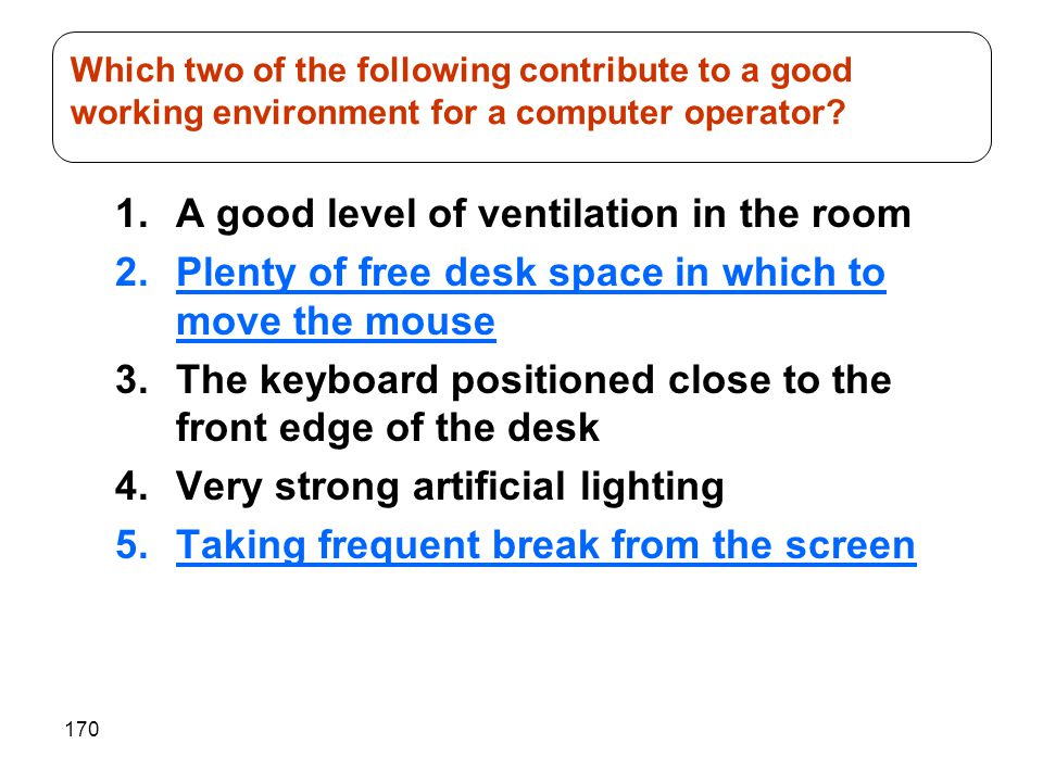 170 1.A good level of ventilation in the room 2.Plenty of free desk space in which to move the mouse 3.The keyboard positioned close to the front edge