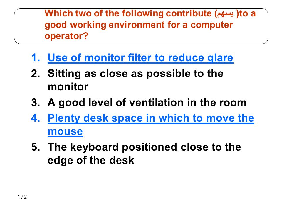 172 1.Use of monitor filter to reduce glare 2.Sitting as close as possible to the monitor 3.A good level of ventilation in the room 4.Plenty desk spac