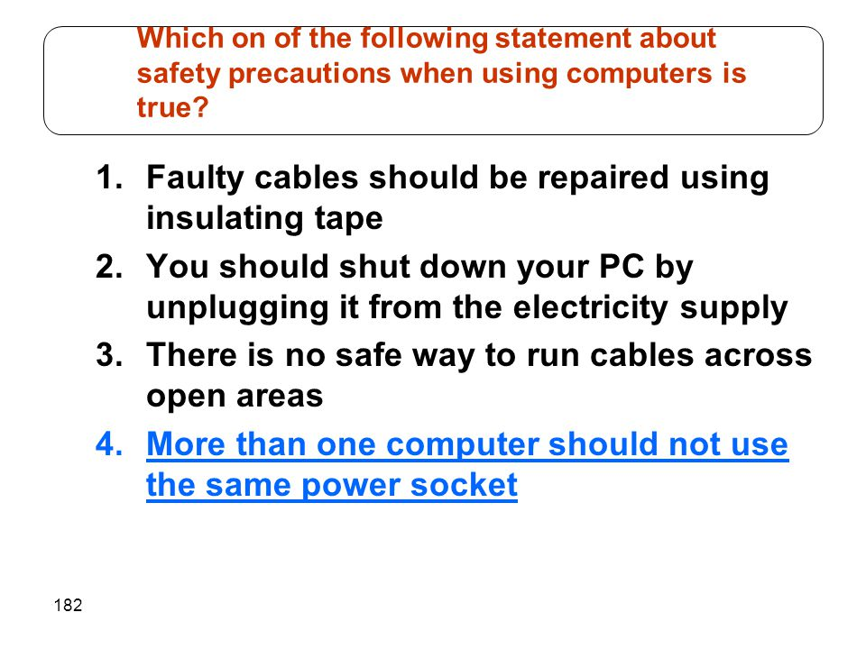 182 1.Faulty cables should be repaired using insulating tape 2.You should shut down your PC by unplugging it from the electricity supply 3.There is no