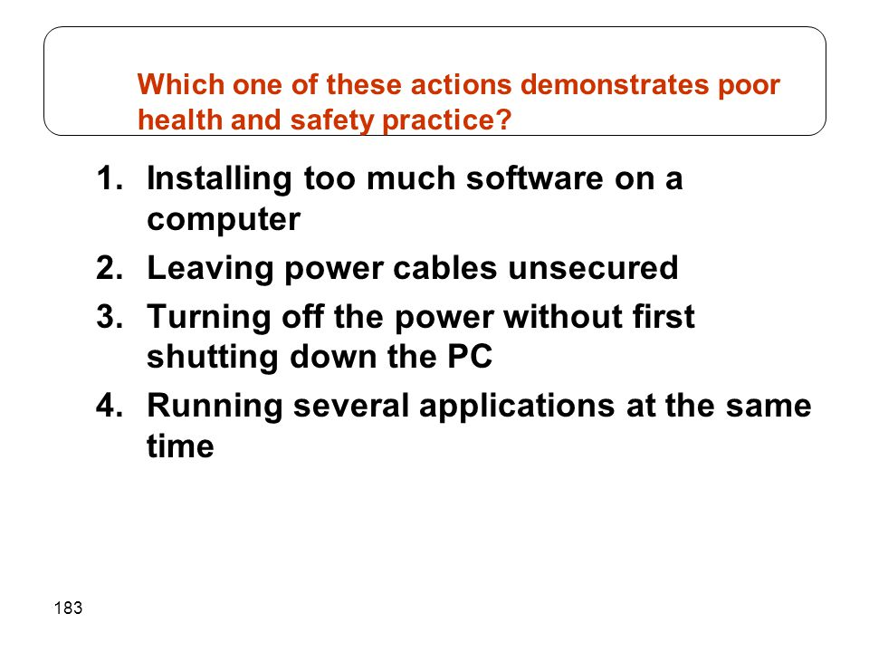 183 1.Installing too much software on a computer 2.Leaving power cables unsecured 3.Turning off the power without first shutting down the PC 4.Running