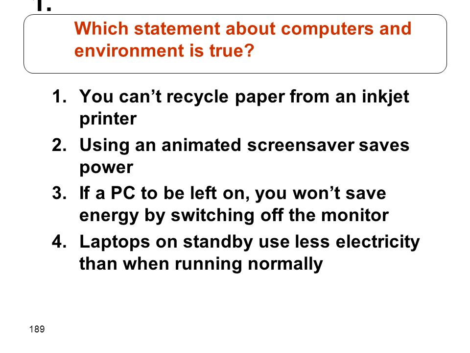 189 1.You cant recycle paper from an inkjet printer 2.Using an animated screensaver saves power 3.If a PC to be left on, you wont save energy by switc