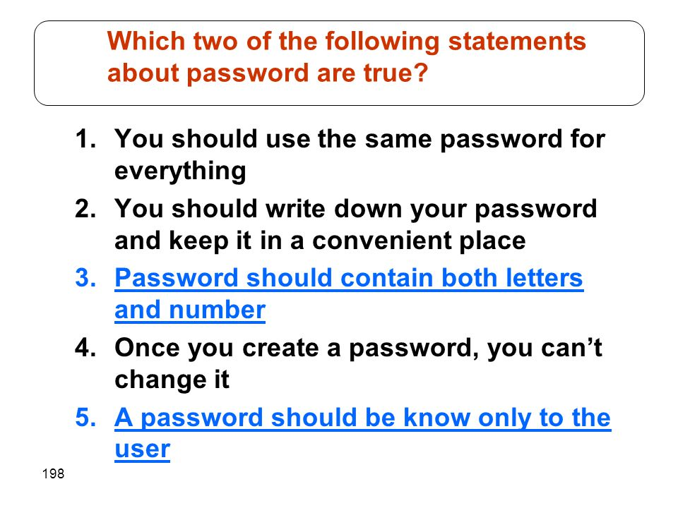 198 1.You should use the same password for everything 2.You should write down your password and keep it in a convenient place 3.Password should contai
