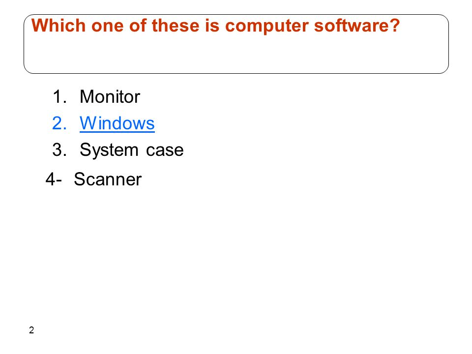 2 1.Monitor 2.Windows 3.System case 4- Scanner Which one of these is computer software?