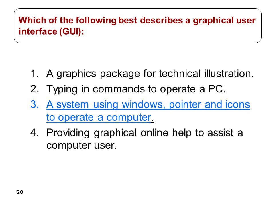 20 1.A graphics package for technical illustration. 2.Typing in commands to operate a PC. 3.A system using windows, pointer and icons to operate a com