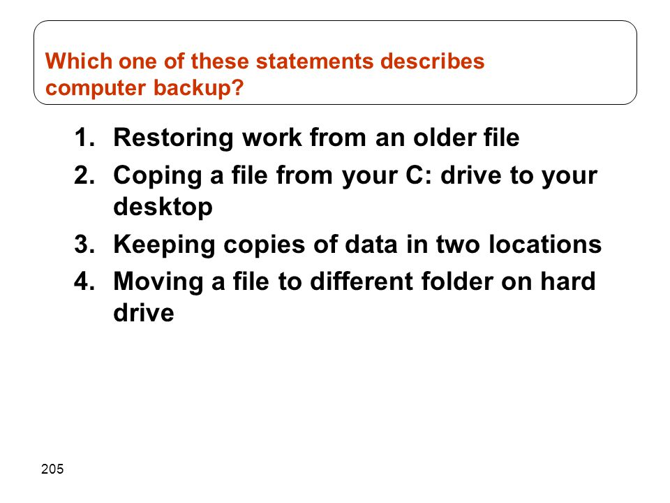 205 1.Restoring work from an older file 2.Coping a file from your C: drive to your desktop 3.Keeping copies of data in two locations 4.Moving a file t