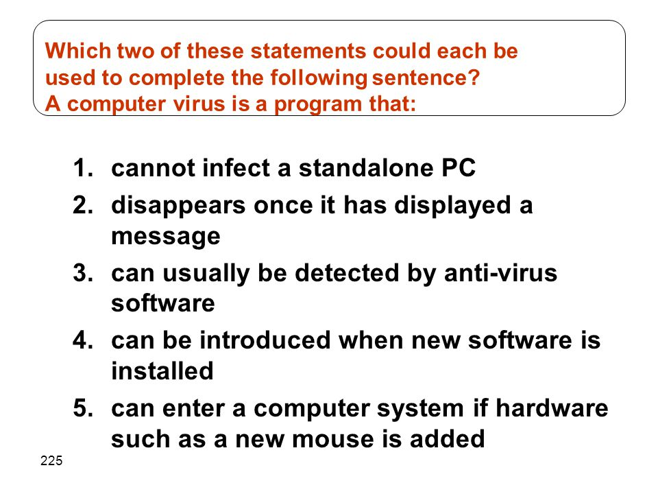 225 1.cannot infect a standalone PC 2.disappears once it has displayed a message 3.can usually be detected by anti-virus software 4.can be introduced