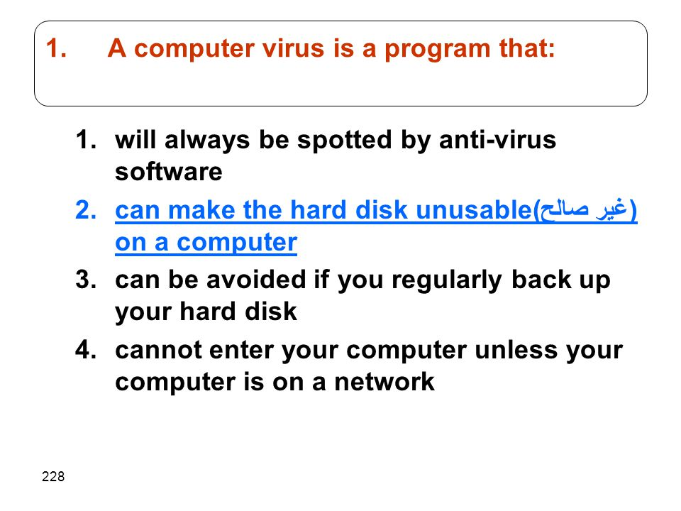 228 1.will always be spotted by anti-virus software 2.can make the hard disk unusable(غير صالح) on a computer 3.can be avoided if you regularly back u