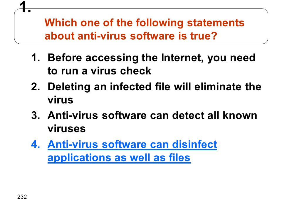232 1.Before accessing the Internet, you need to run a virus check 2.Deleting an infected file will eliminate the virus 3.Anti-virus software can dete
