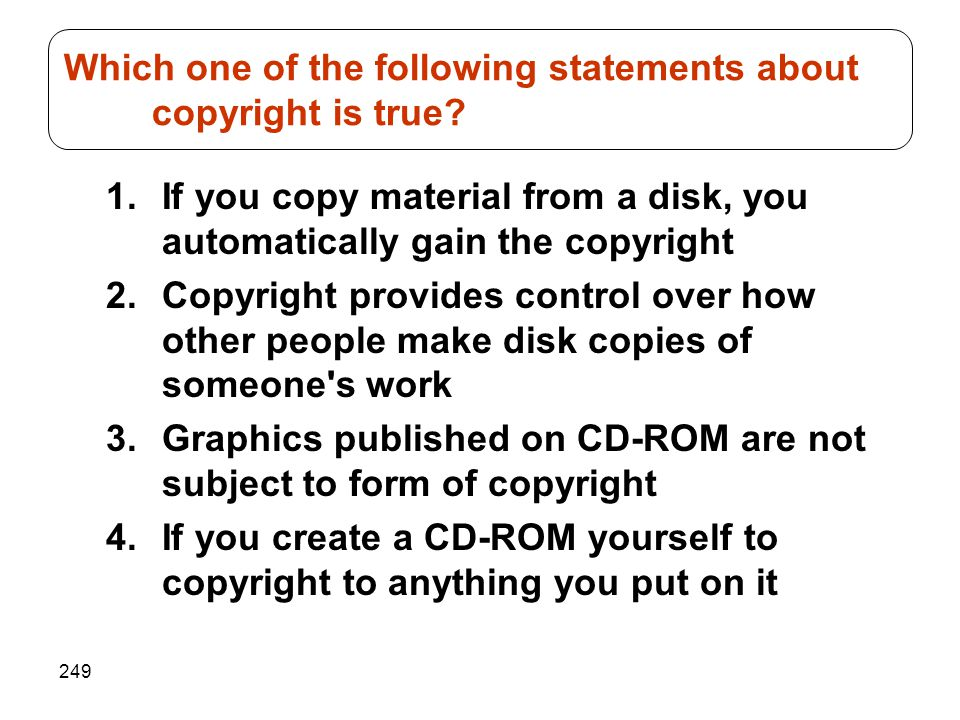 249 1.If you copy material from a disk, you automatically gain the copyright 2.Copyright provides control over how other people make disk copies of so