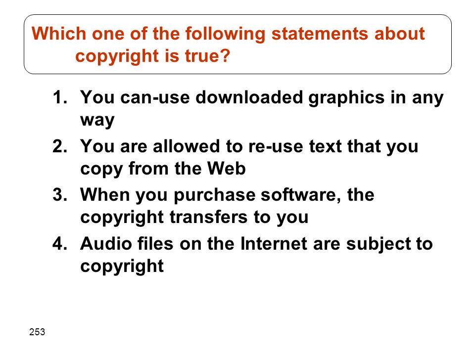 253 1.You can-use downloaded graphics in any way 2.You are allowed to re-use text that you copy from the Web 3.When you purchase software, the copyrig
