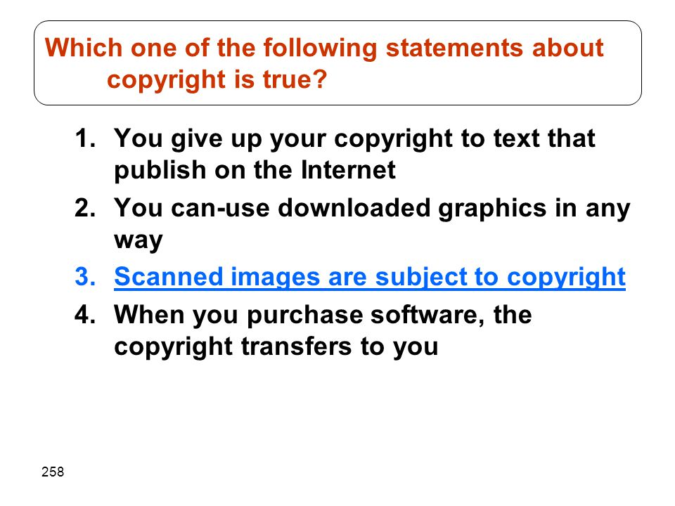 258 1.You give up your copyright to text that publish on the Internet 2.You can-use downloaded graphics in any way 3.Scanned images are subject to cop