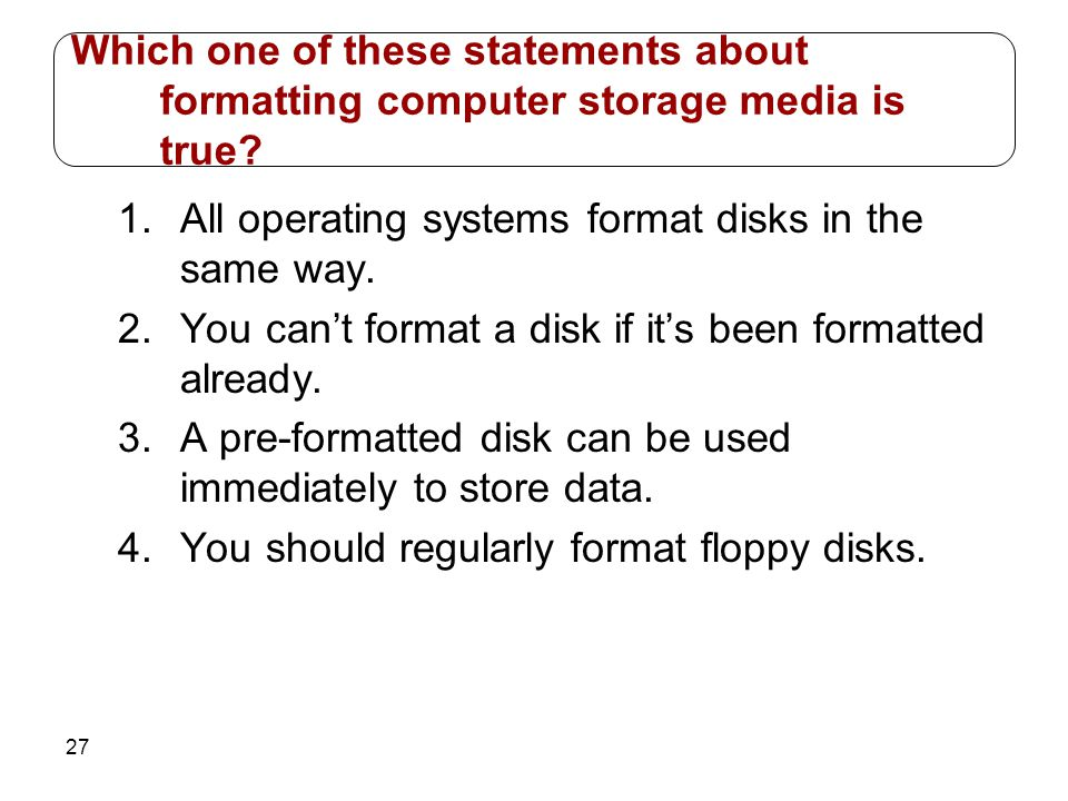 27 1.All operating systems format disks in the same way. 2.You cant format a disk if its been formatted already. 3.A pre-formatted disk can be used im