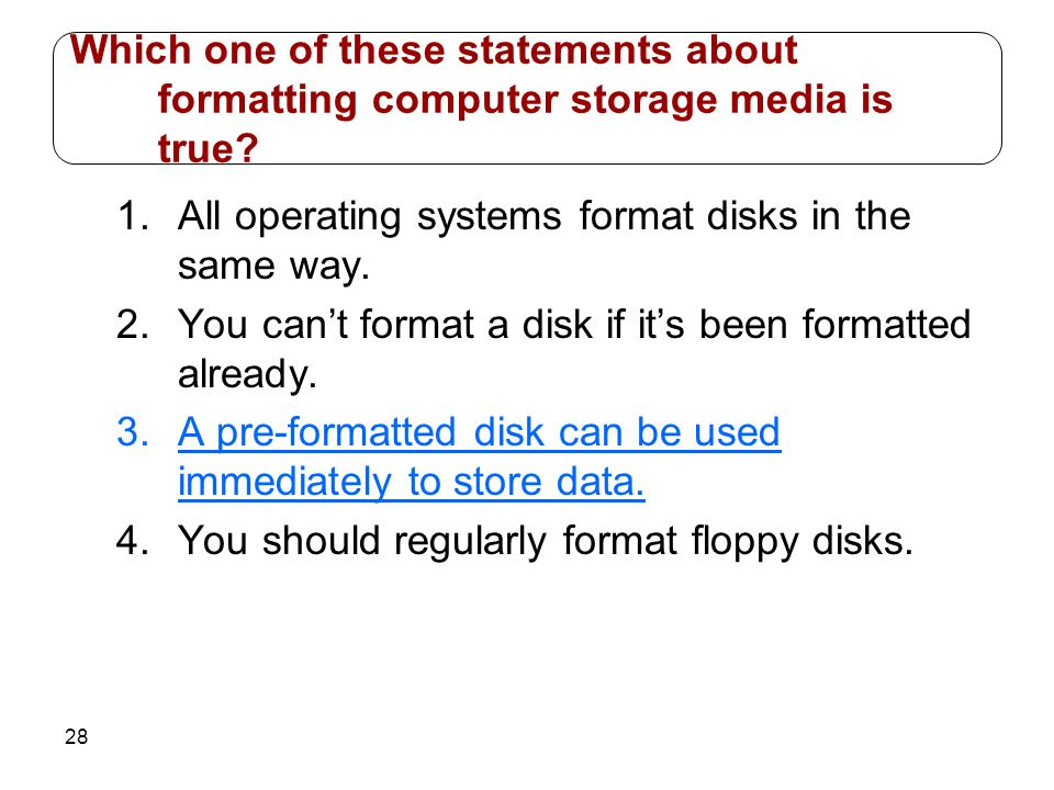 28 1.All operating systems format disks in the same way. 2.You cant format a disk if its been formatted already. 3.A pre-formatted disk can be used im