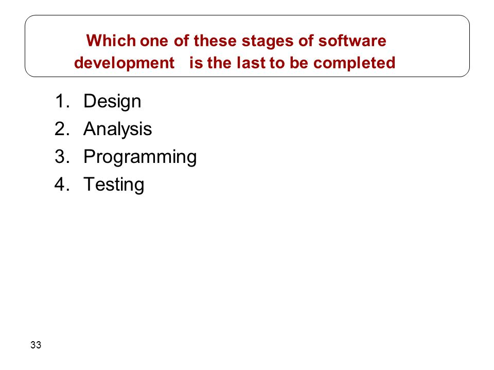 33 1.Design 2.Analysis 3.Programming 4.Testing Which one of these stages of software development is the last to be completed