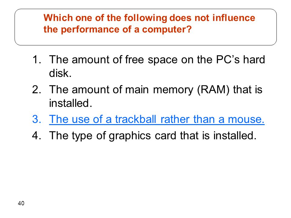 40 1.The amount of free space on the PCs hard disk. 2.The amount of main memory (RAM) that is installed. 3.The use of a trackball rather than a mouse.