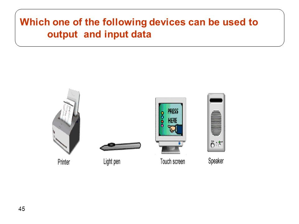 45 Which one of the following devices can be used to output and input data