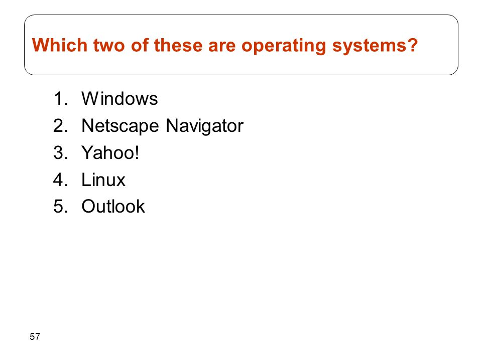 57 1.Windows 2.Netscape Navigator 3.Yahoo! 4.Linux 5.Outlook Which two of these are operating systems?