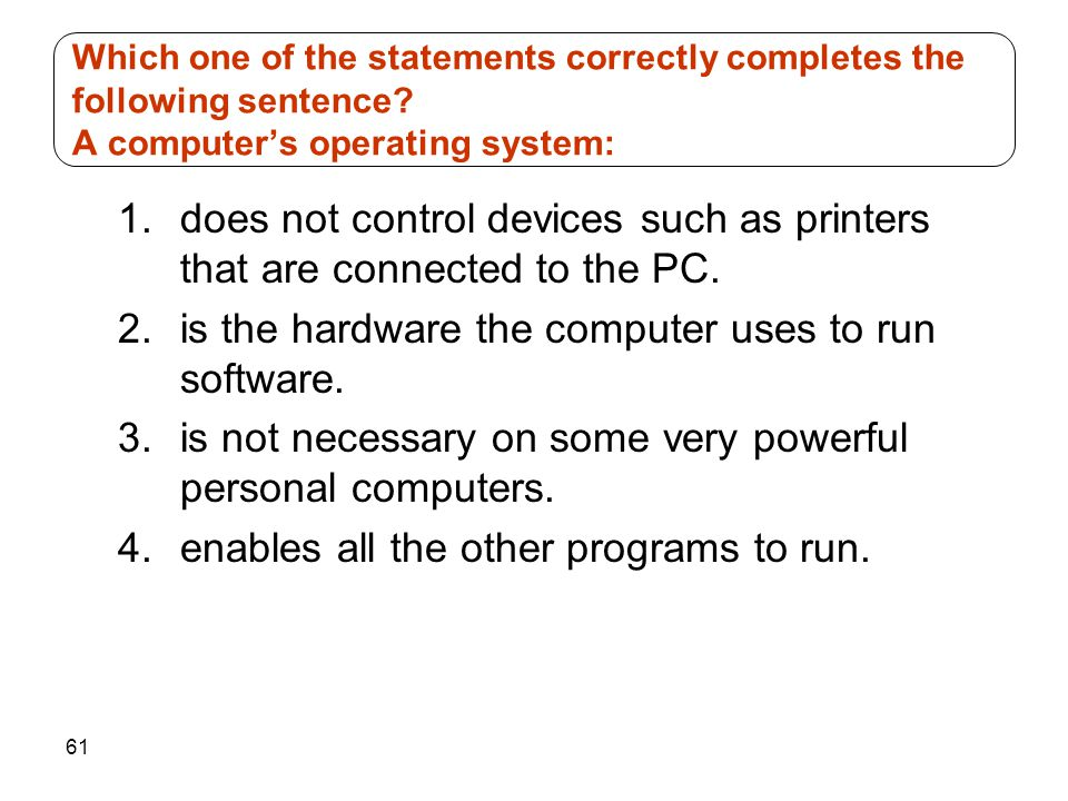 61 1.does not control devices such as printers that are connected to the PC. 2.is the hardware the computer uses to run software. 3.is not necessary o