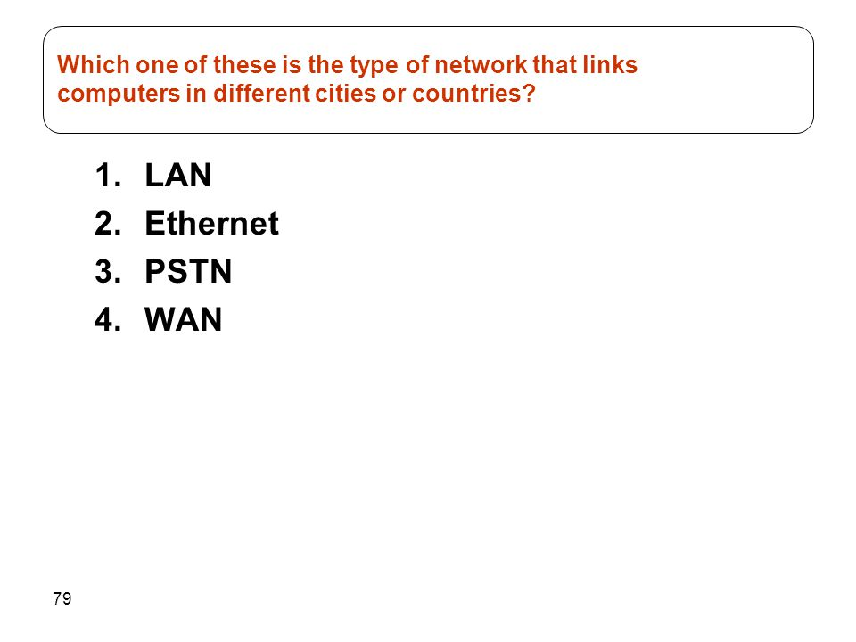 79 1.LAN 2.Ethernet 3.PSTN 4.WAN Which one of these is the type of network that links computers in different cities or countries?