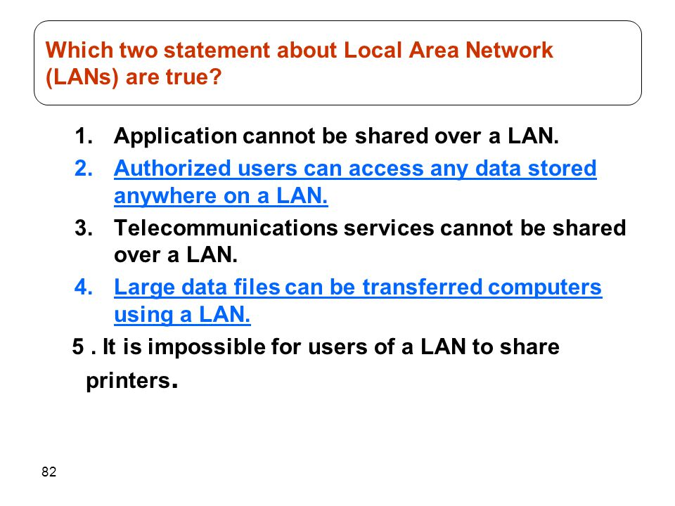82 1.Application cannot be shared over a LAN. 2.Authorized users can access any data stored anywhere on a LAN. 3.Telecommunications services cannot be