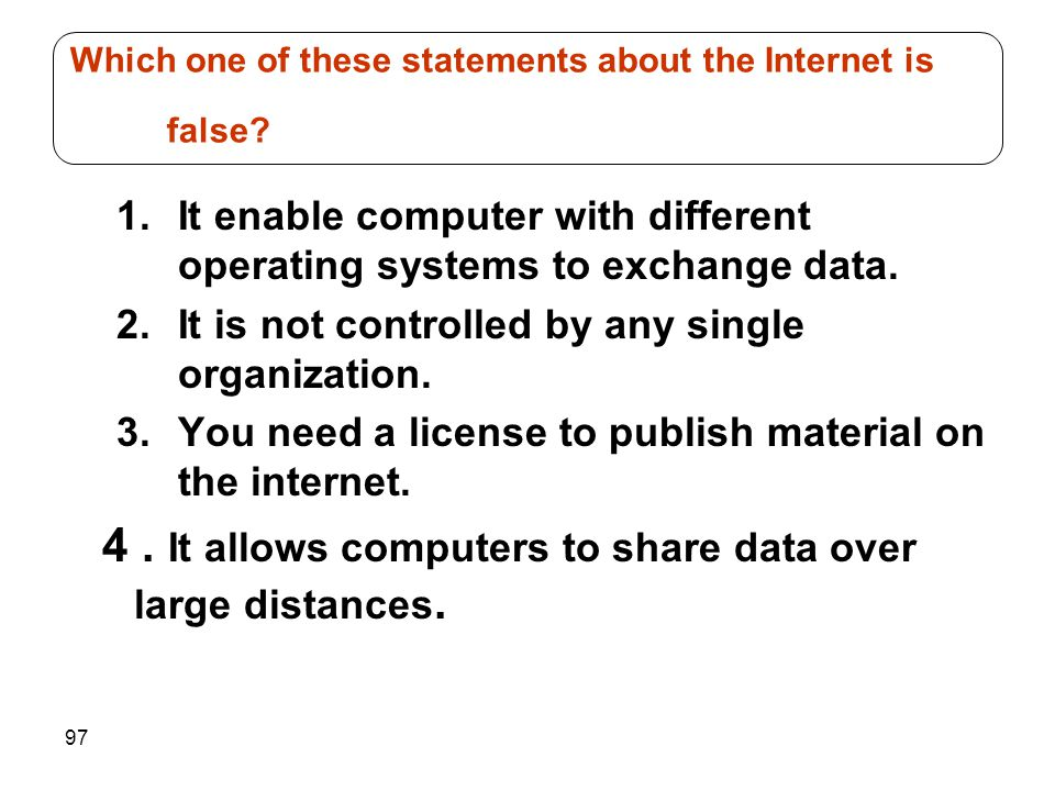 97 1.It enable computer with different operating systems to exchange data. 2.It is not controlled by any single organization. 3.You need a license to
