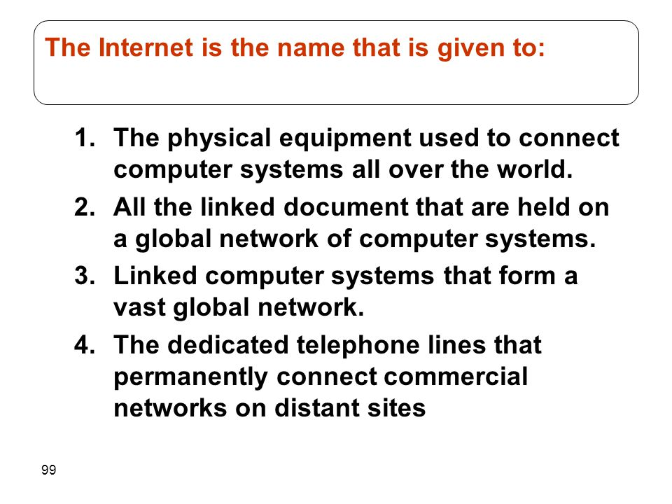 99 1.The physical equipment used to connect computer systems all over the world. 2.All the linked document that are held on a global network of comput