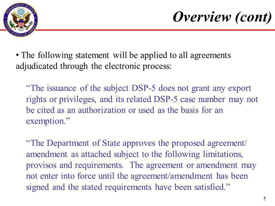 Overview (cont) The following statement will be applied to all agreements adjudicated through the electronic process: The issuance of the subject DSP-5 does not grant any export rights or privileges, and its related DSP-5 case number may not be cited as an authorization or used as the basis for an exemption.