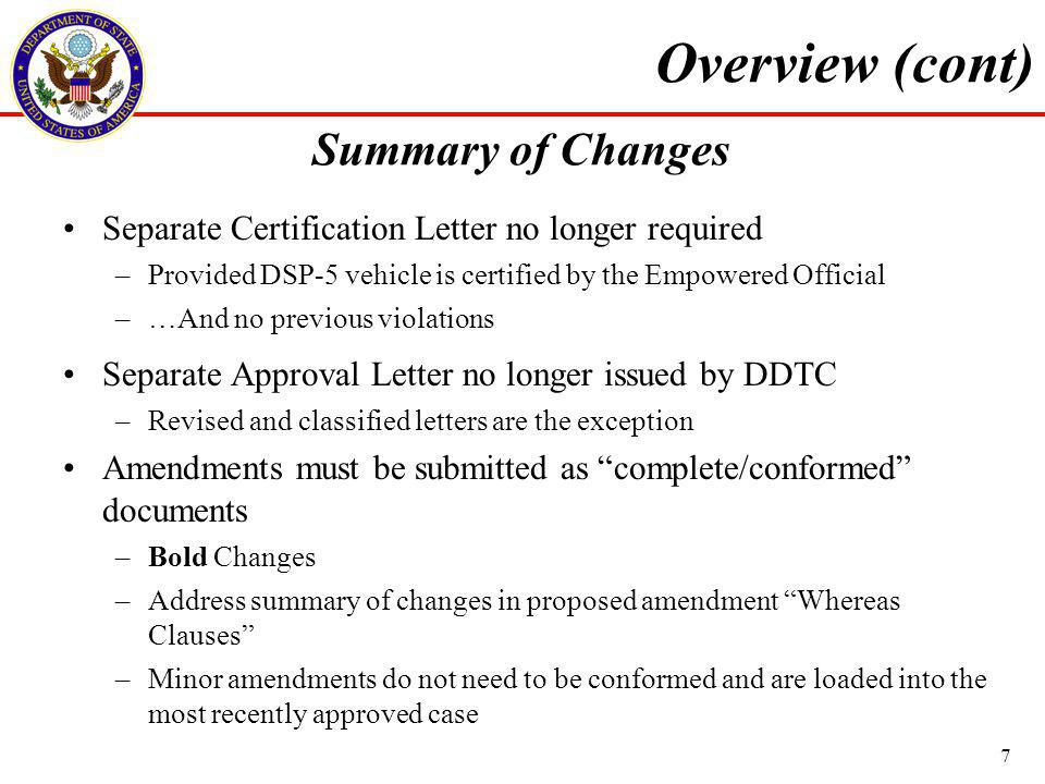 Separate Certification Letter no longer required –Provided DSP-5 vehicle is certified by the Empowered Official –…And no previous violations Separate Approval Letter no longer issued by DDTC –Revised and classified letters are the exception Amendments must be submitted as complete/conformed documents –Bold Changes –Address summary of changes in proposed amendment Whereas Clauses –Minor amendments do not need to be conformed and are loaded into the most recently approved case Overview (cont) Summary of Changes 7