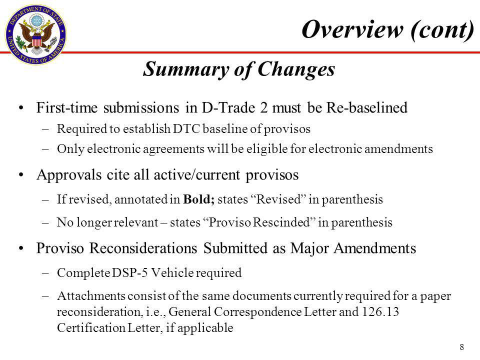 First-time submissions in D-Trade 2 must be Re-baselined –Required to establish DTC baseline of provisos –Only electronic agreements will be eligible for electronic amendments Approvals cite all active/current provisos –If revised, annotated in Bold; states Revised in parenthesis –No longer relevant – states Proviso Rescinded in parenthesis Proviso Reconsiderations Submitted as Major Amendments –Complete DSP-5 Vehicle required –Attachments consist of the same documents currently required for a paper reconsideration, i.e., General Correspondence Letter and 126.13 Certification Letter, if applicable Overview (cont) 8