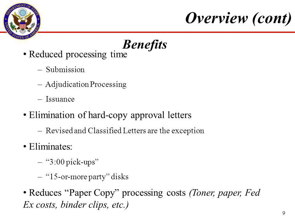 Benefits Reduced processing time – Submission – Adjudication Processing – Issuance Elimination of hard-copy approval letters – Revised and Classified Letters are the exception Eliminates: – 3:00 pick-ups – 15-or-more party disks Reduces Paper Copy processing costs (Toner, paper, Fed Ex costs, binder clips, etc.) Overview (cont) 9