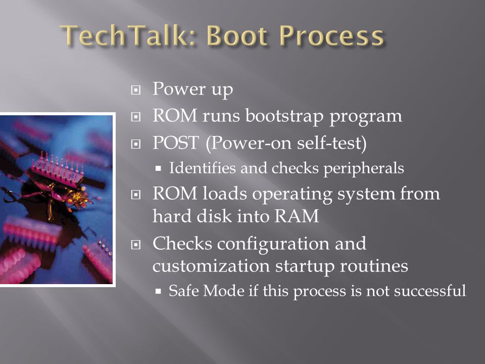 Power up ROM runs bootstrap program POST (Power-on self-test) Identifies and checks peripherals ROM loads operating system from hard disk into RAM Checks configuration and customization startup routines Safe Mode if this process is not successful