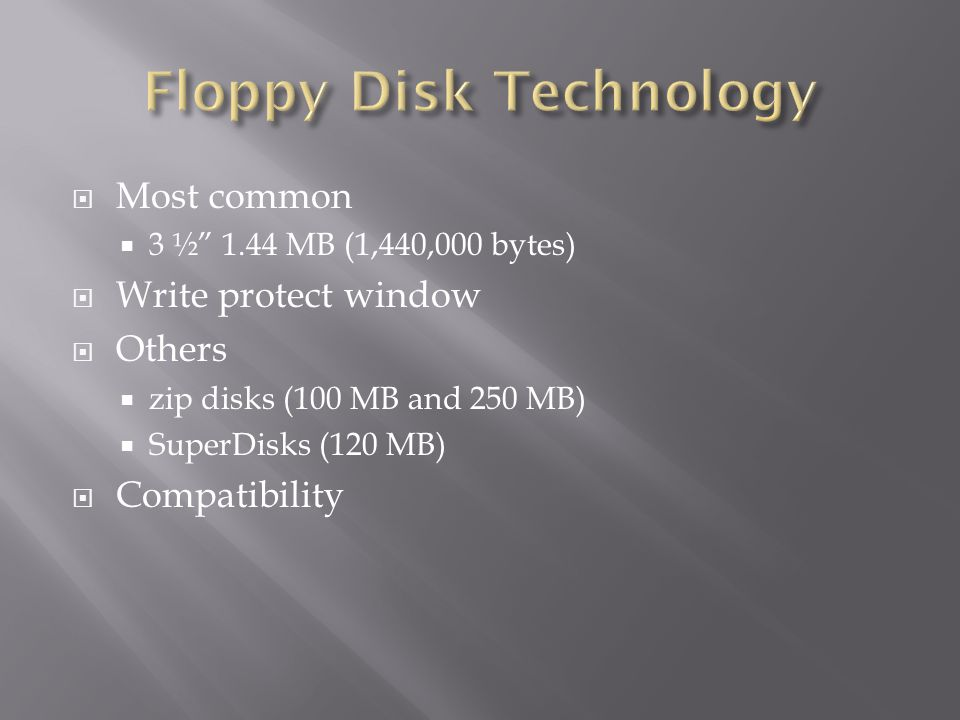 Most common 3 ½ 1.44 MB (1,440,000 bytes) Write protect window Others zip disks (100 MB and 250 MB) SuperDisks (120 MB) Compatibility