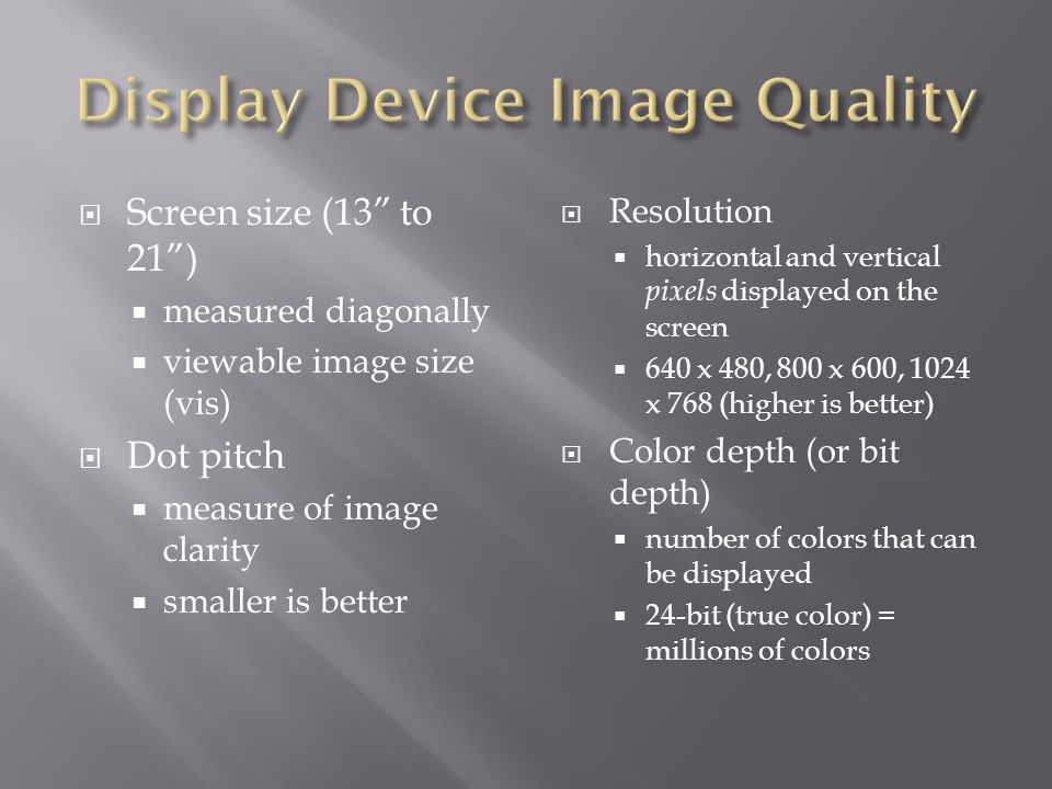 Screen size (13 to 21) measured diagonally viewable image size (vis) Dot pitch measure of image clarity smaller is better Resolution horizontal and vertical pixels displayed on the screen 640 x 480, 800 x 600, 1024 x 768 (higher is better) Color depth (or bit depth) number of colors that can be displayed 24-bit (true color) = millions of colors